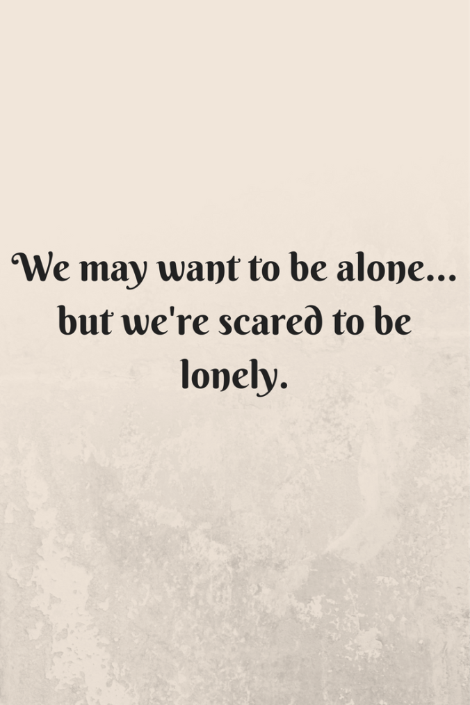 We may want to be alone... but we're scared to be lonely.